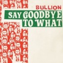 Bullion/SAY GOODBYE TO WHAT 7""