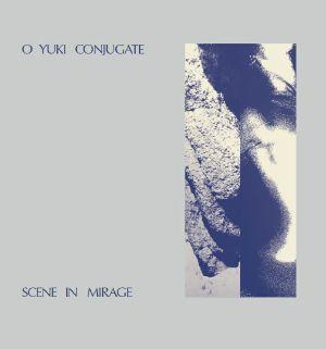 O Yuki Conjugate/SCENE IN MIRAGE LP