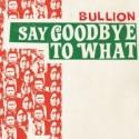 "Bullion/SAY GOODBYE TO WHAT 7"""